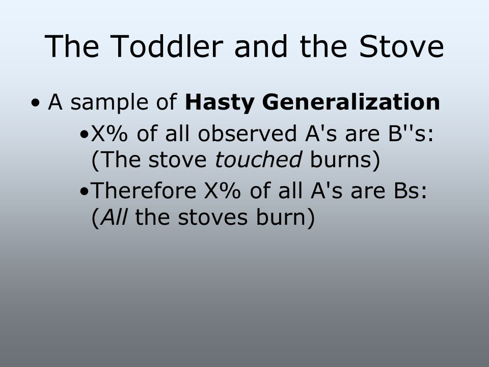 The Toddler and the Stove A sample of Hasty Generalization X% of all observed A's are B''s: (The stove touched burns) Therefore X% of all A's are Bs: