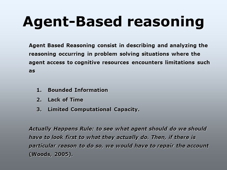 Agent-Based reasoning Agent Based Reasoning consist in describing and analyzing the reasoning occurring in problem solving situations where the agent