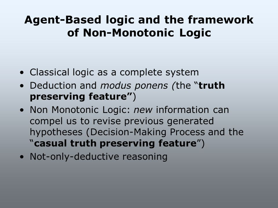 Agent-Based logic and the framework of Non-Monotonic Logic Classical logic as a complete system Deduction and modus ponens (the truth preserving featu