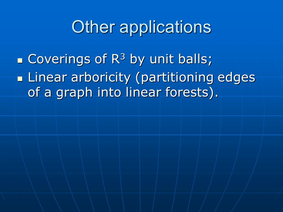 Other applications Coverings of R 3 by unit balls; Coverings of R 3 by unit balls; Linear arboricity (partitioning edges of a graph into linear forests).