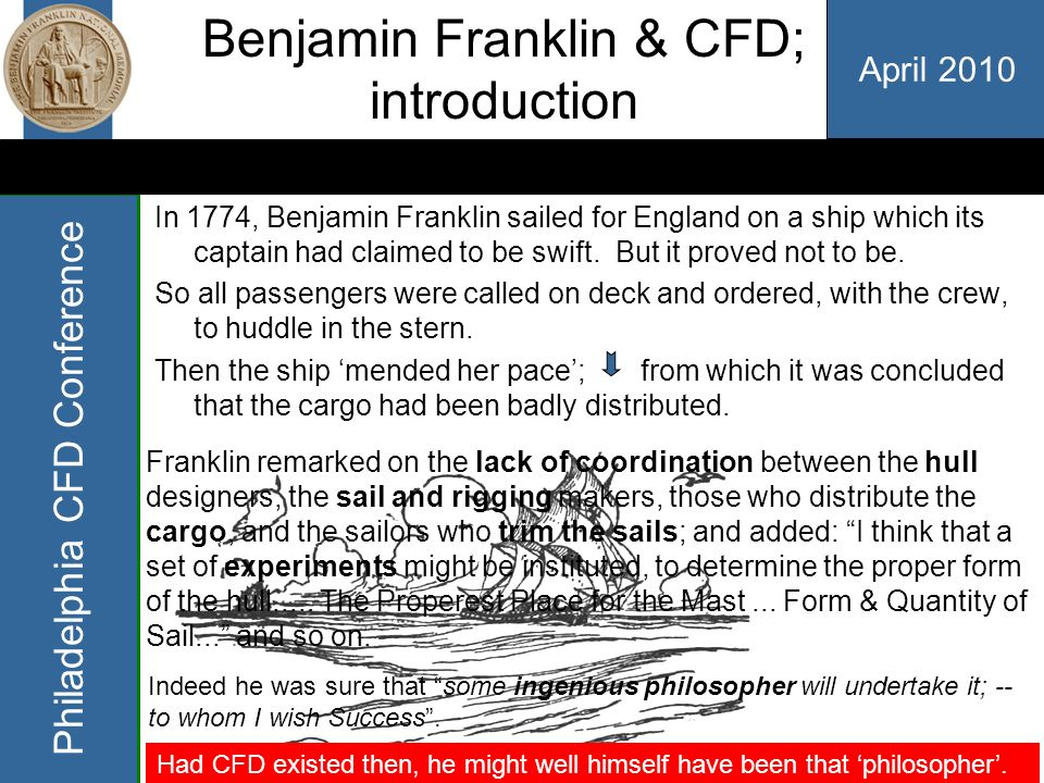 April 2010 Philadelphia CFD Conference Benjamin Franklin & CFD; introduction In 1774, Benjamin Franklin sailed for England on a ship which its captain had claimed to be swift.