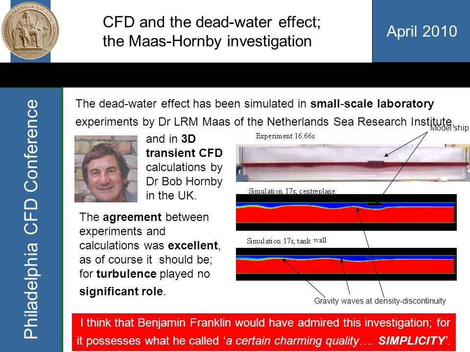 April 2010 Philadelphia CFD Conference CFD and the dead-water effect; the Maas-Hornby investigation The dead-water effect has been simulated in small-scale laboratory experiments by Dr LRM Maas of the Netherlands Sea Research Institute, and in 3D transient CFD calculations by Dr Bob Hornby in the UK.
