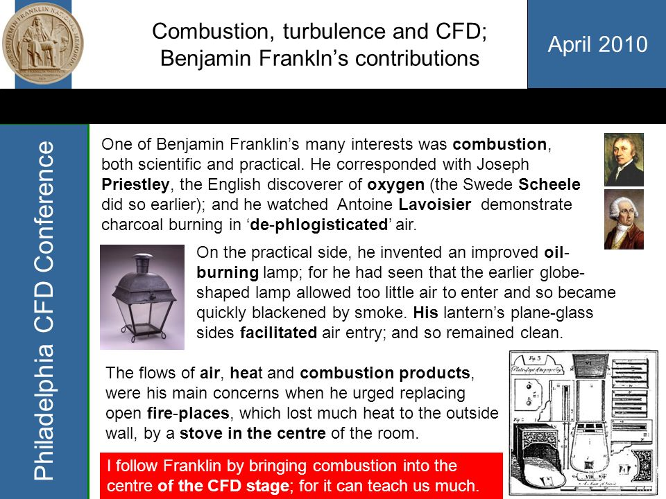 April 2010 Philadelphia CFD Conference Combustion, turbulence and CFD; Benjamin Franklns contributions One of Benjamin Franklins many interests was combustion, both scientific and practical.