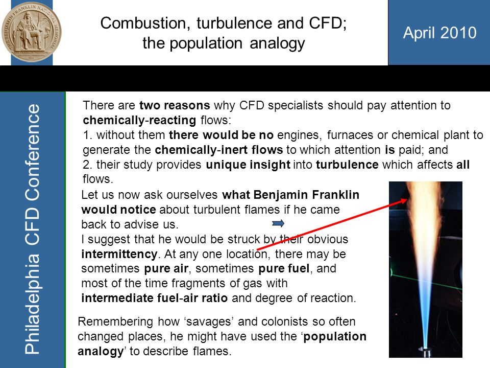 April 2010 Philadelphia CFD Conference Combustion, turbulence and CFD; the population analogy Let us now ask ourselves what Benjamin Franklin would notice about turbulent flames if he came back to advise us.