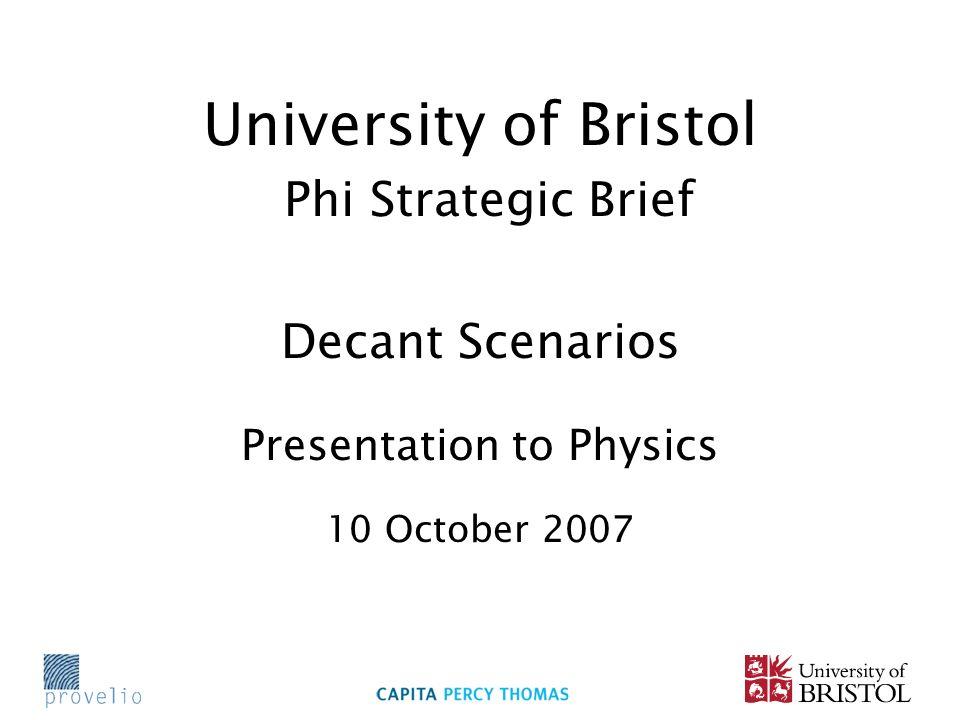 University of Bristol Phi Strategic Brief Decant Scenarios Presentation to Physics 10 October 2007