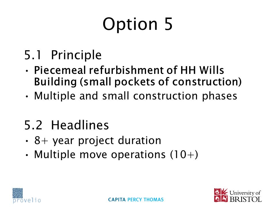 Option 5 5.1 Principle Piecemeal refurbishment of HH Wills Building (small pockets of construction) Multiple and small construction phases 5.2 Headlines 8+ year project duration Multiple move operations (10+)