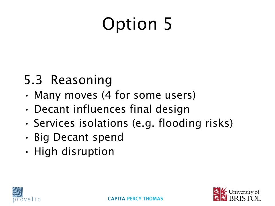 Option 5 5.3 Reasoning Many moves (4 for some users) Decant influences final design Services isolations (e.g. flooding risks) Big Decant spend High di