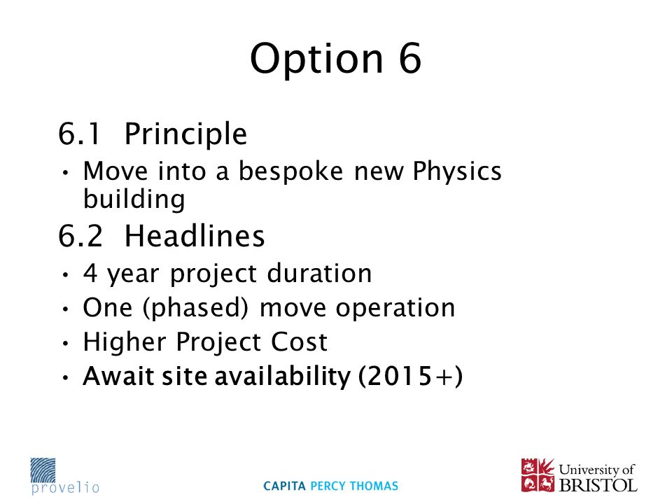 Option 6 6.1 Principle Move into a bespoke new Physics building 6.2 Headlines 4 year project duration One (phased) move operation Higher Project Cost Await site availability (2015+)