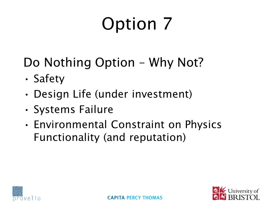 Option 7 Do Nothing Option – Why Not? Safety Design Life (under investment) Systems Failure Environmental Constraint on Physics Functionality (and rep