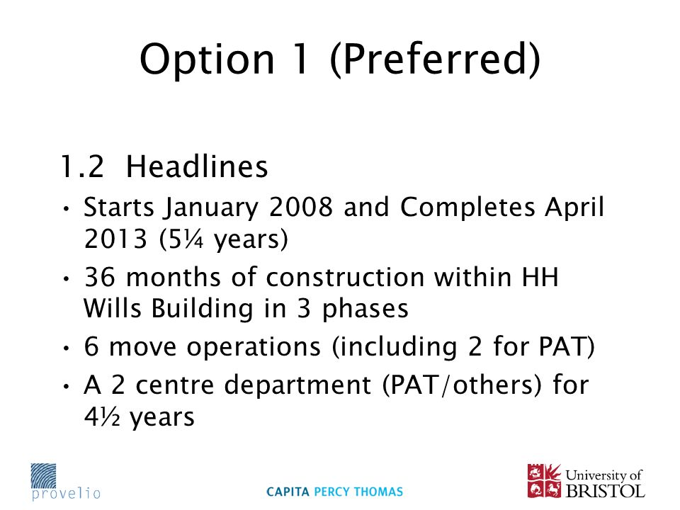 Option 1 (Preferred) 1.2 Headlines Starts January 2008 and Completes April 2013 (5¼ years) 36 months of construction within HH Wills Building in 3 phases 6 move operations (including 2 for PAT) A 2 centre department (PAT/others) for 4½ years