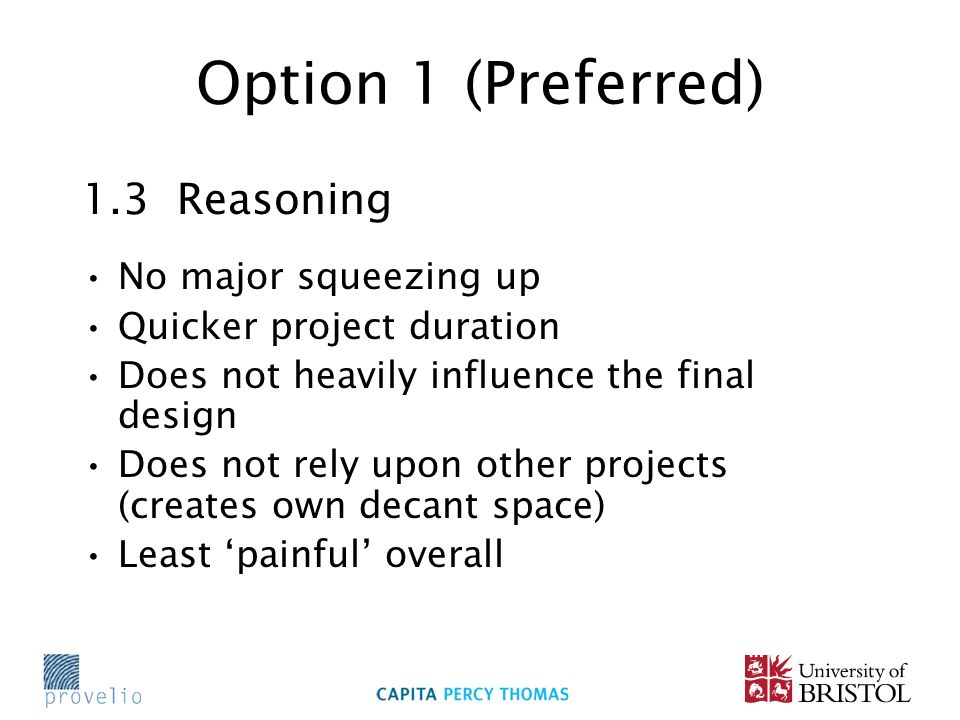 Option 1 (Preferred) 1.3 Reasoning No major squeezing up Quicker project duration Does not heavily influence the final design Does not rely upon other