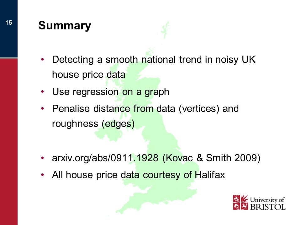 15 Summary Detecting a smooth national trend in noisy UK house price data Use regression on a graph Penalise distance from data (vertices) and roughness (edges) arxiv.org/abs/0911.1928 (Kovac & Smith 2009) All house price data courtesy of Halifax