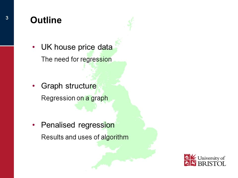 3 Outline UK house price data The need for regression Graph structure Regression on a graph Penalised regression Results and uses of algorithm