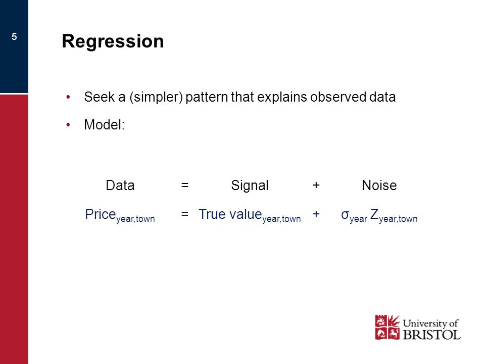 5 Regression Seek a (simpler) pattern that explains observed data Model: Data=Signal+Noise Price year,town =True value year,town +σ year Z year,town