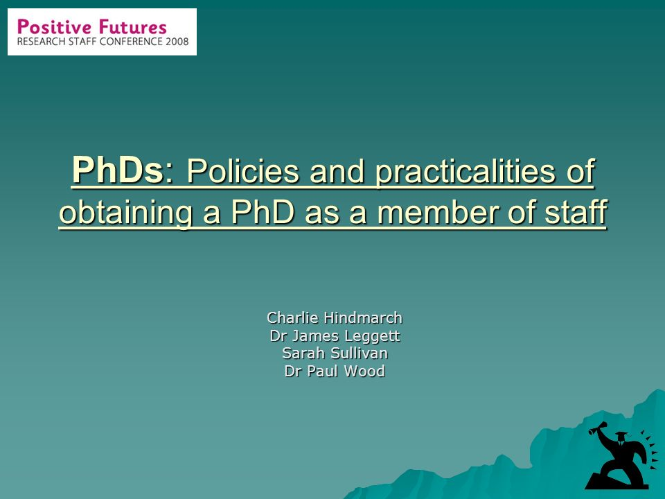 PhDs: Policies and practicalities of obtaining a PhD as a member of staff Charlie Hindmarch Dr James Leggett Sarah Sullivan Dr Paul Wood