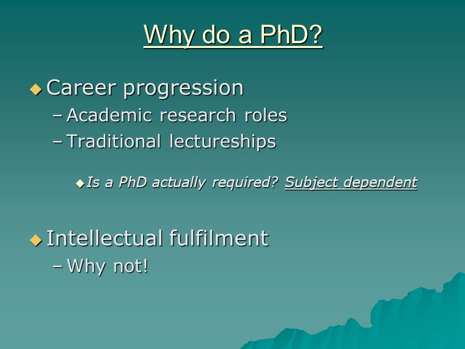 Why do a PhD? Career progression Career progression –Academic research roles –Traditional lectureships Is a PhD actually required? Subject dependent I