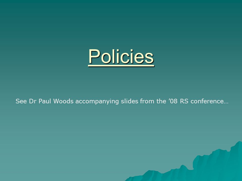 Policies See Dr Paul Woods accompanying slides from the 08 RS conference…