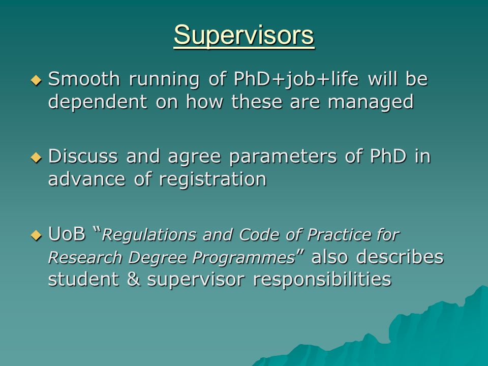 Supervisors Smooth running of PhD+job+life will be dependent on how these are managed Smooth running of PhD+job+life will be dependent on how these are managed Discuss and agree parameters of PhD in advance of registration Discuss and agree parameters of PhD in advance of registration UoB Regulations and Code of Practice for Research Degree Programmes also describes student & supervisor responsibilities UoB Regulations and Code of Practice for Research Degree Programmes also describes student & supervisor responsibilities