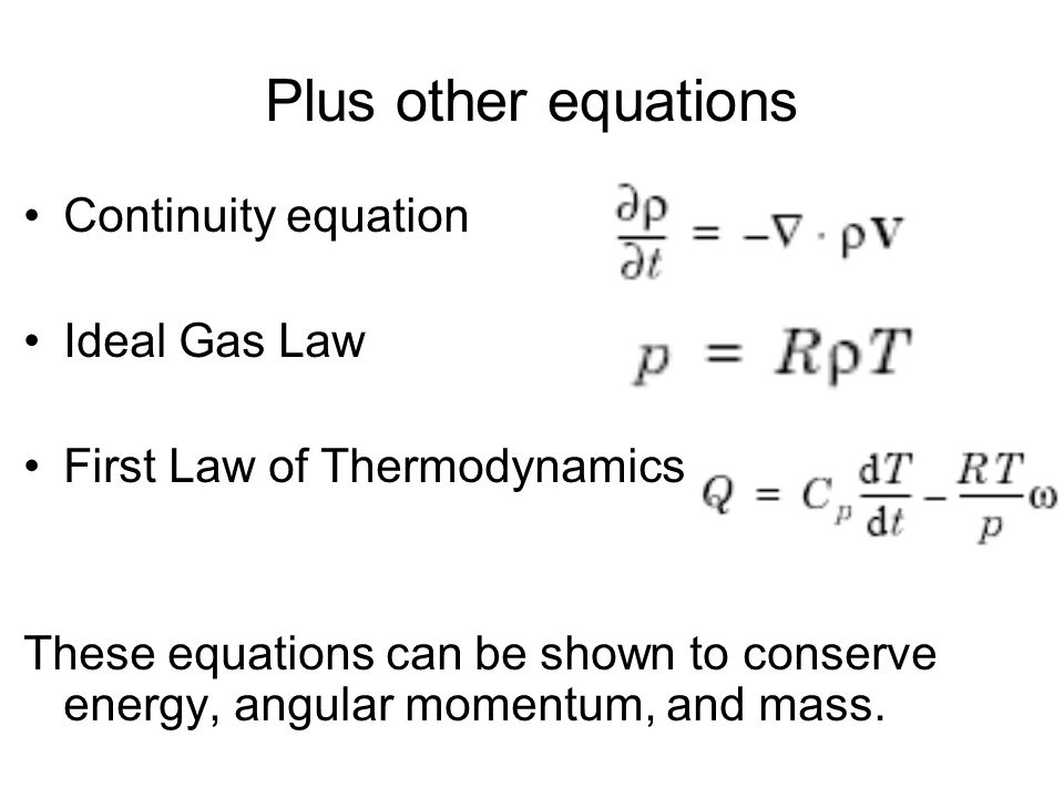 Plus other equations Continuity equation Ideal Gas Law First Law of Thermodynamics These equations can be shown to conserve energy, angular momentum,