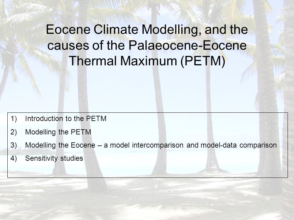 Eocene Climate Modelling, and the causes of the Palaeocene-Eocene Thermal Maximum (PETM) 1)Introduction to the PETM 2)Modelling the PETM 3)Modelling the Eocene – a model intercomparison and model-data comparison 4)Sensitivity studies