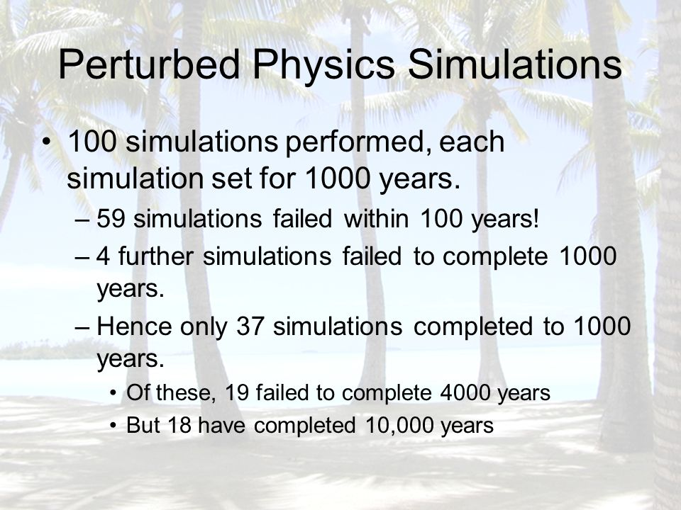 Perturbed Physics Simulations 100 simulations performed, each simulation set for 1000 years.