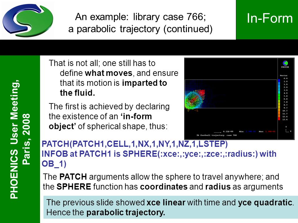 PHOENICS User Meeting, Paris, 2008 In-Form An example: library case 766; a parabolic trajectory (continued) That is not all; one still has to define w