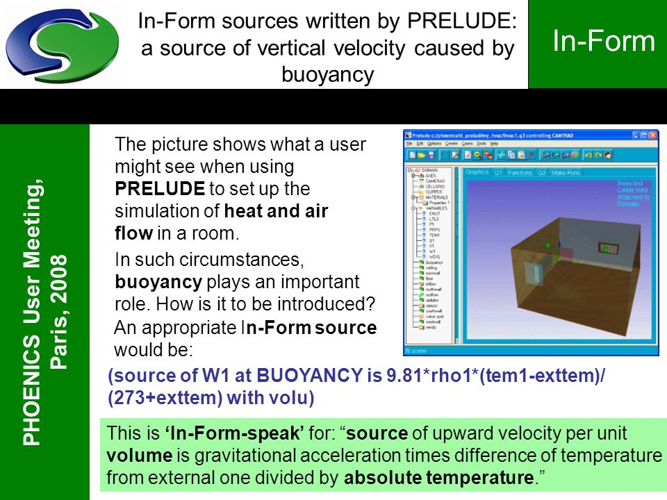 PHOENICS User Meeting, Paris, 2008 In-Form In-Form sources written by PRELUDE: a source of vertical velocity caused by buoyancy In such circumstances, buoyancy plays an important role.