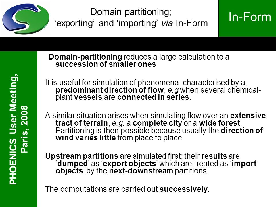 PHOENICS User Meeting, Paris, 2008 In-Form Domain partitioning; exporting and importing via In-Form Domain-partitioning reduces a large calculation to