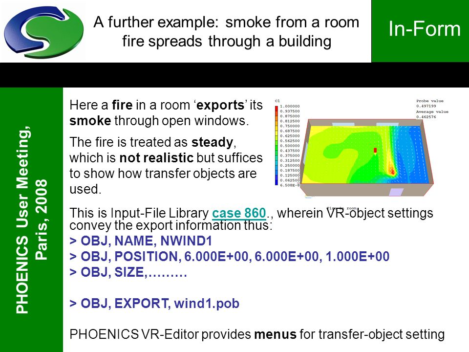 PHOENICS User Meeting, Paris, 2008 In-Form A further example: smoke from a room fire spreads through a building Here a fire in a room exports its smok
