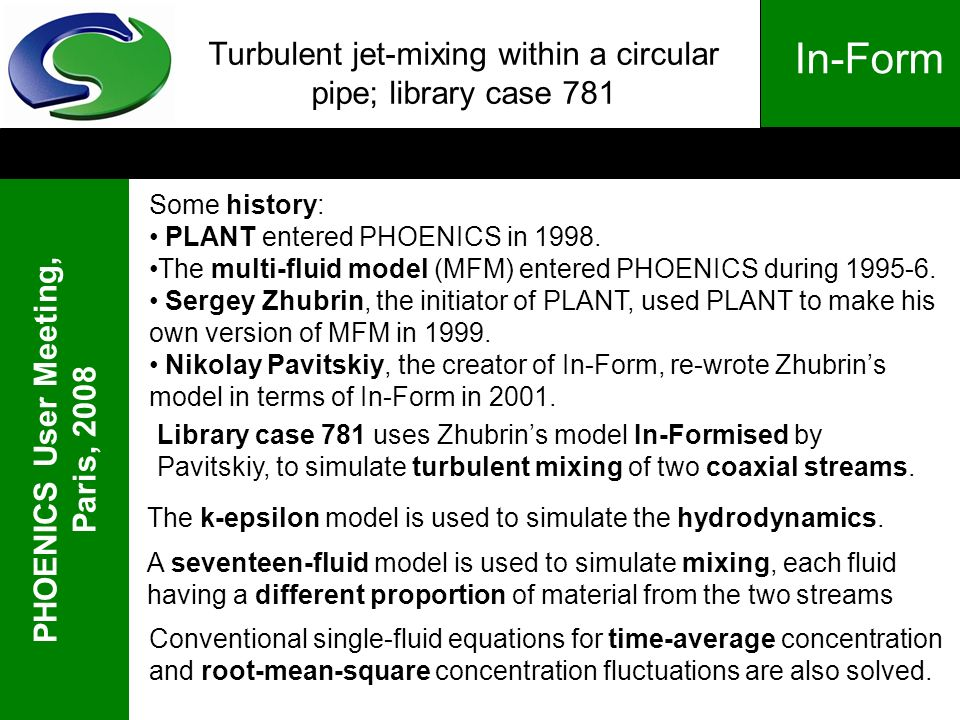 PHOENICS User Meeting, Paris, 2008 In-Form Turbulent jet-mixing within a circular pipe; library case 781 Some history: PLANT entered PHOENICS in 1998.