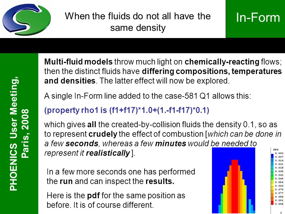 PHOENICS User Meeting, Paris, 2008 In-Form When the fluids do not all have the same density Multi-fluid models throw much light on chemically-reacting flows; then the distinct fluids have differing compositions, temperatures and densities.