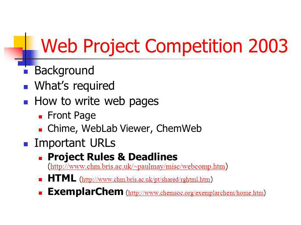 Web Project Competition 2003 Background Whats required How to write web pages Front Page Chime, WebLab Viewer, ChemWeb Important URLs Project Rules & Deadlines ( http://www.chm.bris.ac.uk/~paulmay/misc/webcomp.htm ) http://www.chm.bris.ac.uk/~paulmay/misc/webcomp.htm HTML ( http://www.chm.bris.ac.uk/pt/shared/rghtml.htm ) http://www.chm.bris.ac.uk/pt/shared/rghtml.htm ExemplarChem ( http://www.chemsoc.org/exemplarchem/home.htm ) http://www.chemsoc.org/exemplarchem/home.htm