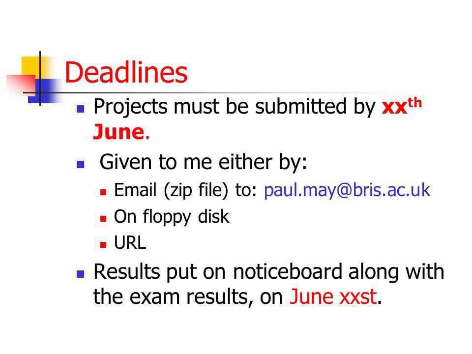 Deadlines Projects must be submitted by xx th June. Given to me either by: Email (zip file) to: paul.may@bris.ac.uk On floppy disk URL Results put on
