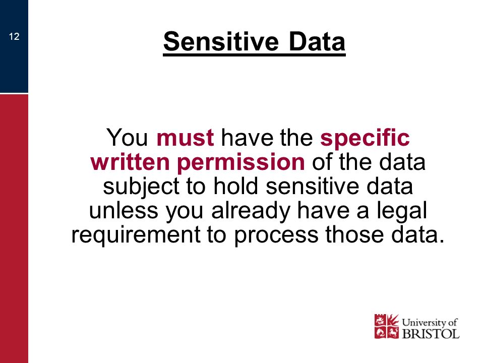 12 Sensitive Data You must have the specific written permission of the data subject to hold sensitive data unless you already have a legal requirement to process those data.