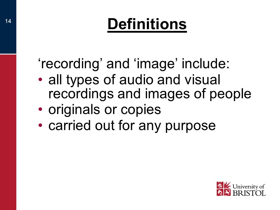 14 Definitions recording and image include: all types of audio and visual recordings and images of people originals or copies carried out for any purpose