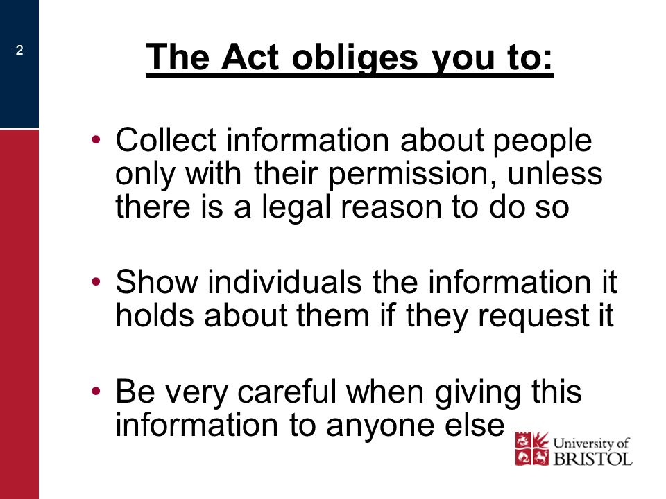 2 The Act obliges you to: Collect information about people only with their permission, unless there is a legal reason to do so Show individuals the information it holds about them if they request it Be very careful when giving this information to anyone else