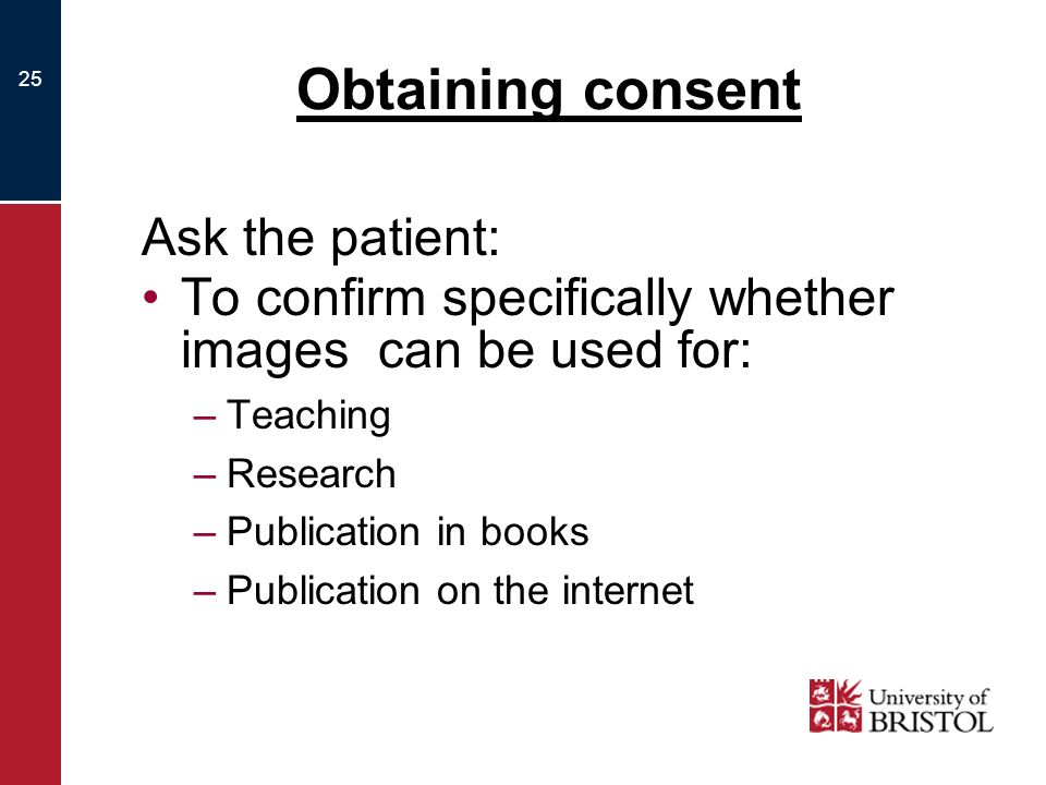 25 Obtaining consent Ask the patient: To confirm specifically whether images can be used for: –Teaching –Research –Publication in books –Publication on the internet