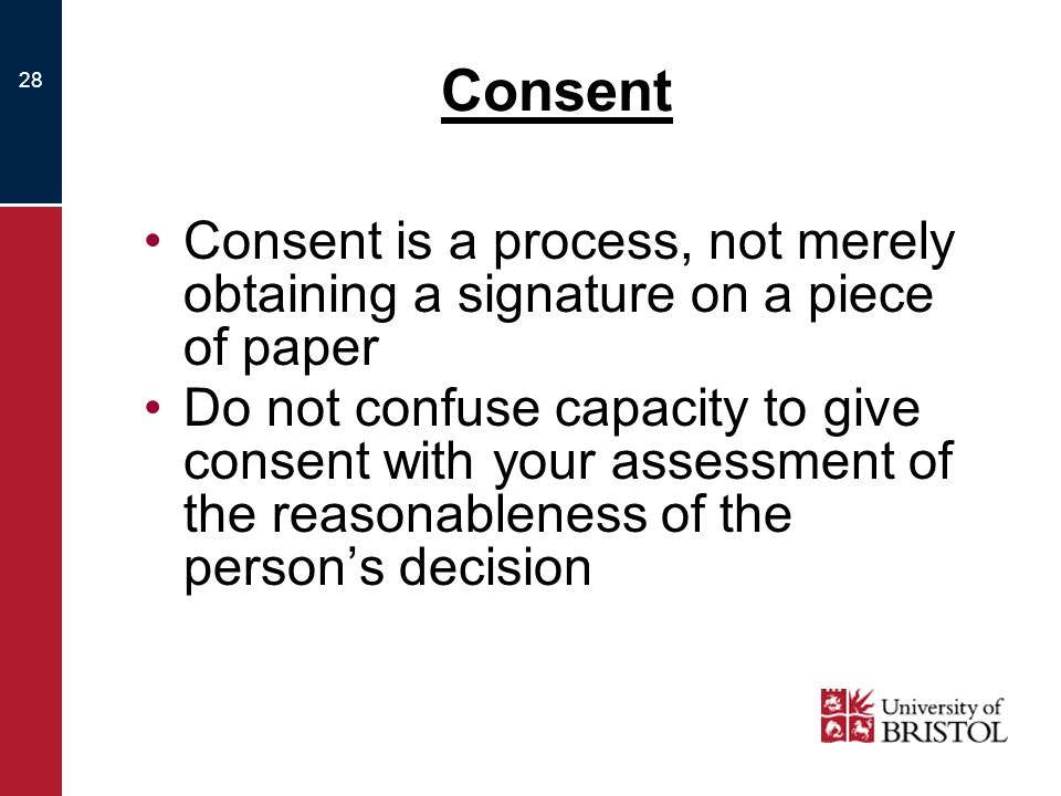 28 Consent Consent is a process, not merely obtaining a signature on a piece of paper Do not confuse capacity to give consent with your assessment of the reasonableness of the persons decision