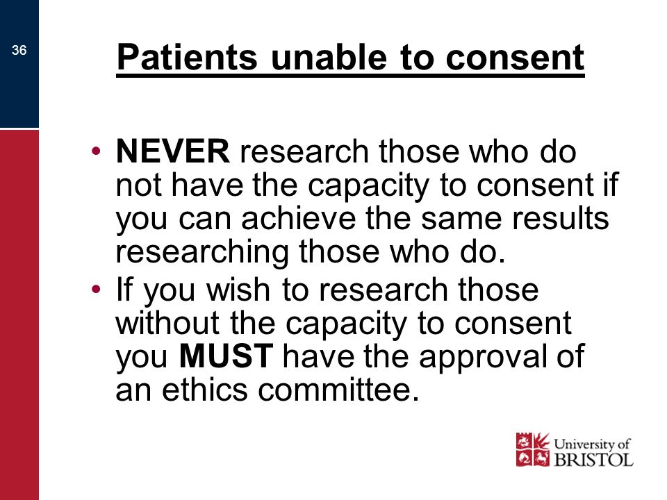 36 Patients unable to consent NEVER research those who do not have the capacity to consent if you can achieve the same results researching those who do.