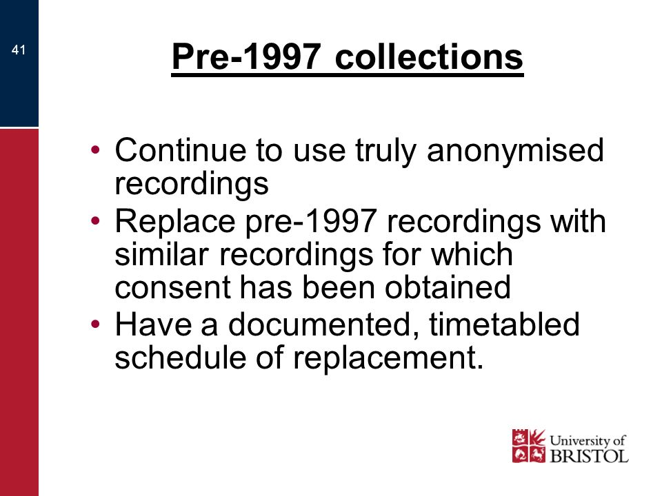 41 Pre-1997 collections Continue to use truly anonymised recordings Replace pre-1997 recordings with similar recordings for which consent has been obtained Have a documented, timetabled schedule of replacement.
