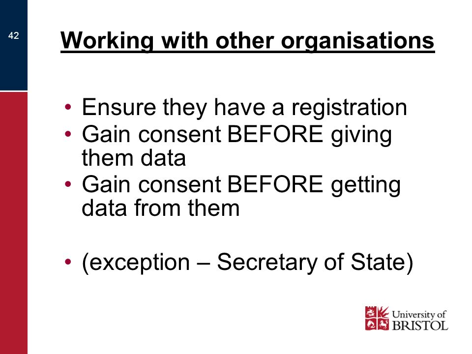 42 Working with other organisations Ensure they have a registration Gain consent BEFORE giving them data Gain consent BEFORE getting data from them (exception – Secretary of State)
