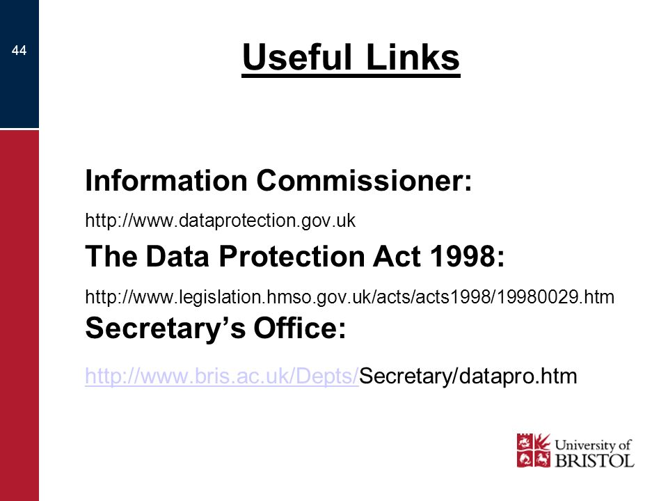 44 Useful Links Information Commissioner: http://www.dataprotection.gov.uk The Data Protection Act 1998: http://www.legislation.hmso.gov.uk/acts/acts1998/19980029.htm Secretarys Office: http://www.bris.ac.uk/Depts/http://www.bris.ac.uk/Depts/Secretary/datapro.htm