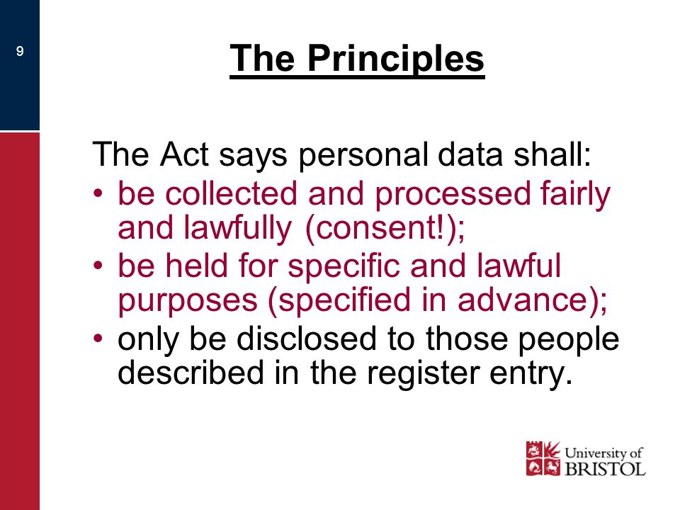 10 The Principles The Act says personal data shall: be adequate, relevant, and not excessive; be accurate, and where necessary, kept up to date; be held under secure conditions for no longer than is necessary for the purpose.