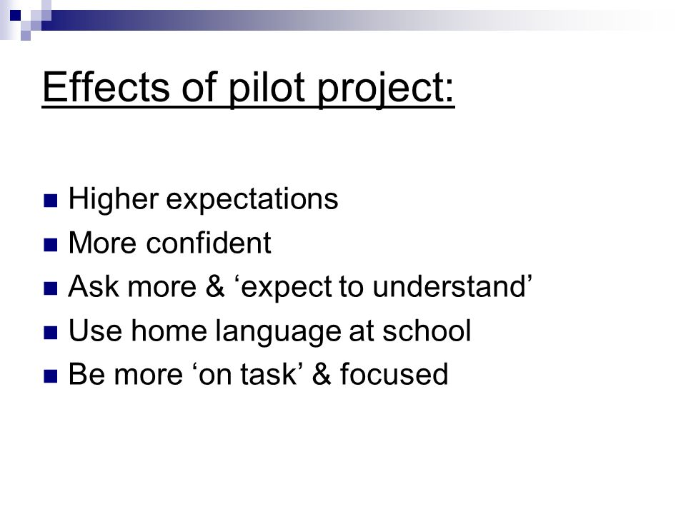 Effects of pilot project: Higher expectations More confident Ask more & expect to understand Use home language at school Be more on task & focused