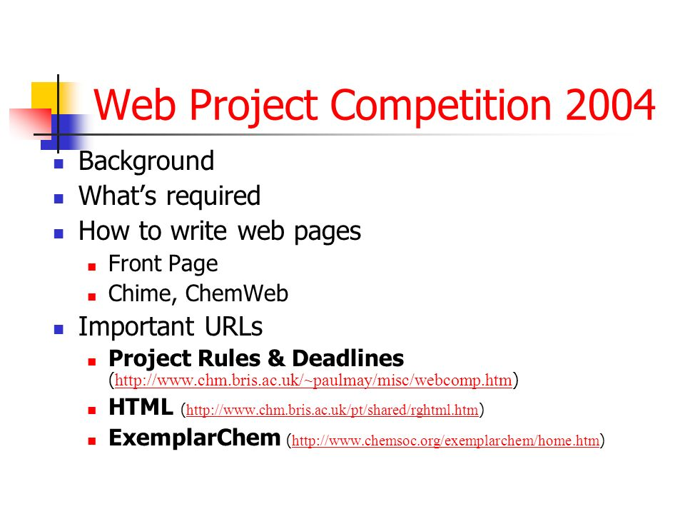 Web Project Competition 2004 Background Whats required How to write web pages Front Page Chime, ChemWeb Important URLs Project Rules & Deadlines ( http://www.chm.bris.ac.uk/~paulmay/misc/webcomp.htm ) http://www.chm.bris.ac.uk/~paulmay/misc/webcomp.htm HTML ( http://www.chm.bris.ac.uk/pt/shared/rghtml.htm ) http://www.chm.bris.ac.uk/pt/shared/rghtml.htm ExemplarChem ( http://www.chemsoc.org/exemplarchem/home.htm ) http://www.chemsoc.org/exemplarchem/home.htm