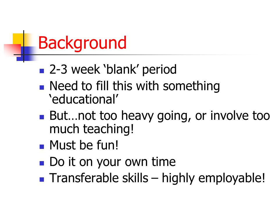 Background 2-3 week blank period Need to fill this with something educational But…not too heavy going, or involve too much teaching.