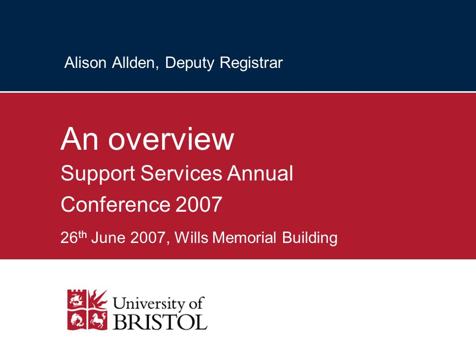 Alison Allden, Deputy Registrar An overview Support Services Annual Conference 2007 26 th June 2007, Wills Memorial Building