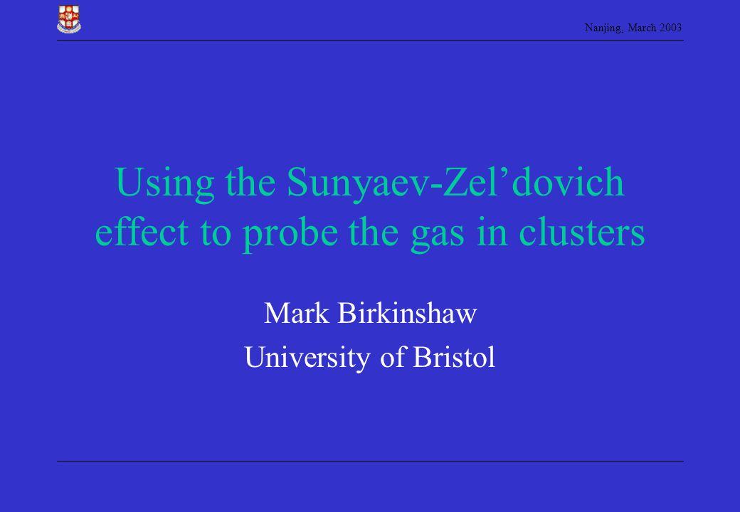Nanjing, March 2003 Using the Sunyaev-Zeldovich effect to probe the gas in clusters Mark Birkinshaw University of Bristol