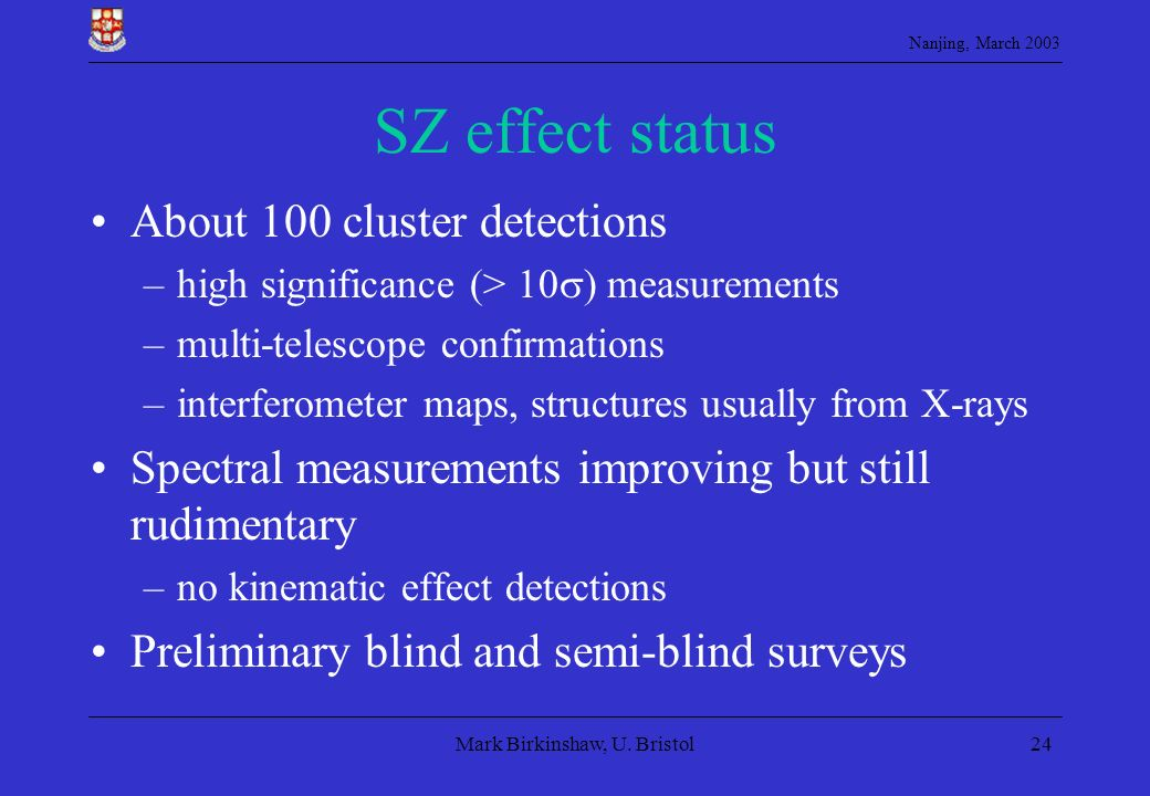Nanjing, March 2003 Mark Birkinshaw, U. Bristol24 SZ effect status About 100 cluster detections –high significance (> 10 ) measurements –multi-telesco