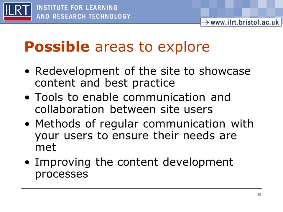 10 Possible areas to explore Redevelopment of the site to showcase content and best practice Tools to enable communication and collaboration between site users Methods of regular communication with your users to ensure their needs are met Improving the content development processes